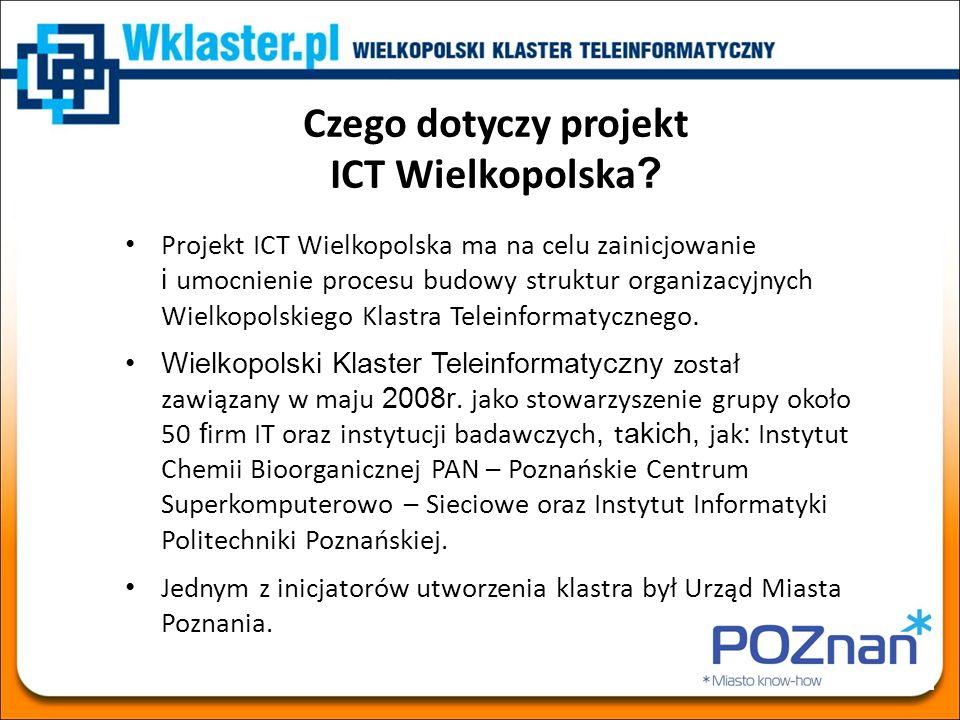 Czego dotyczy projekt ICT Wielkopolska ? Projekt ICT Wielkopolska ma na celu zainicjowanie i umocnienie procesu budowy struktur organizacyjnych Wielko