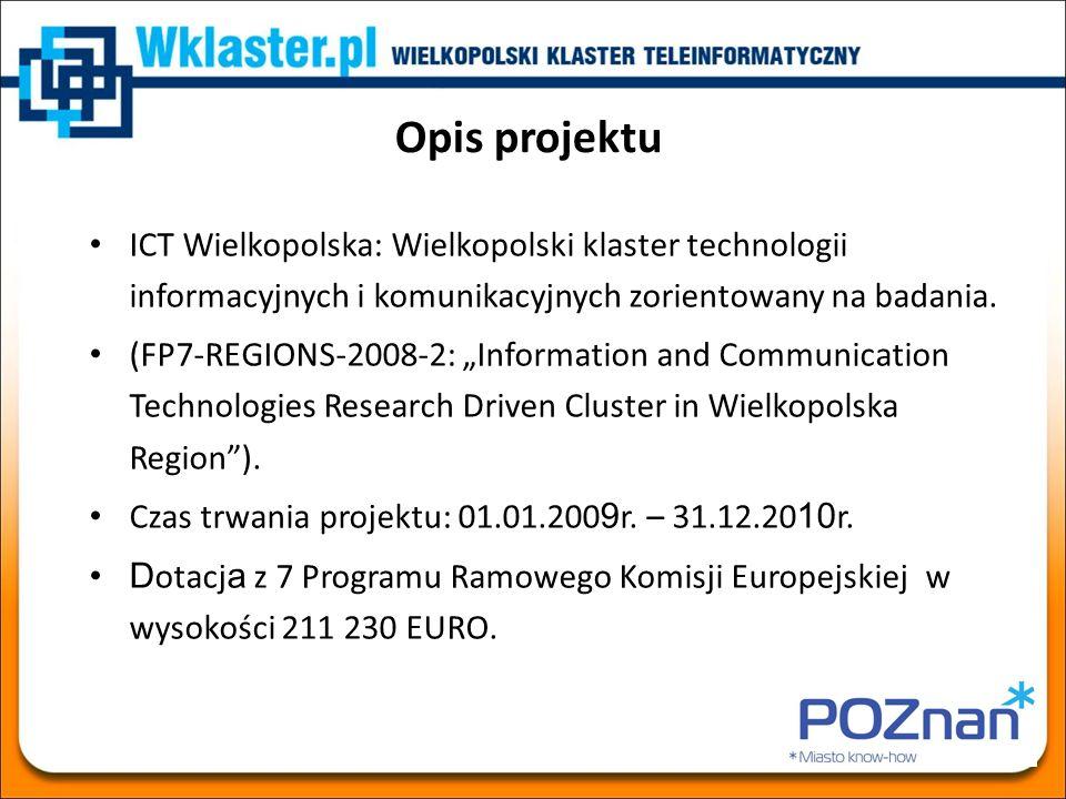Misja projektu ICT Wielkopolska Misją projektu jest integracja firm ICT oraz ośrodków naukowych tej branży dla rozwijania i wdrażania innowacyjnych technologii i produktów w celu podnoszenia konkurencyjności gospodarki miasta Poznania i regionu Wielkopolski.
