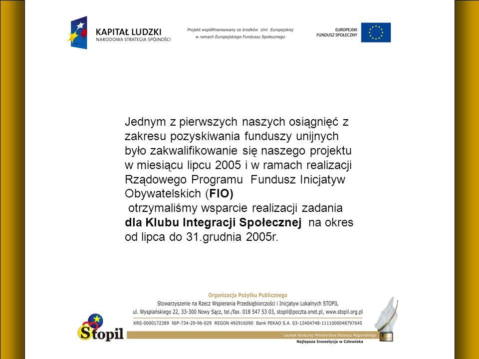 Jednym z pierwszych naszych osiągnięć z zakresu pozyskiwania funduszy unijnych było zakwalifikowanie się naszego projektu w miesiącu lipcu 2005 i w ramach realizacji Rządowego Programu Fundusz Inicjatyw Obywatelskich (FIO) otrzymaliśmy wsparcie realizacji zadania dla Klubu Integracji Społecznej na okres od lipca do 31.grudnia 2005r.