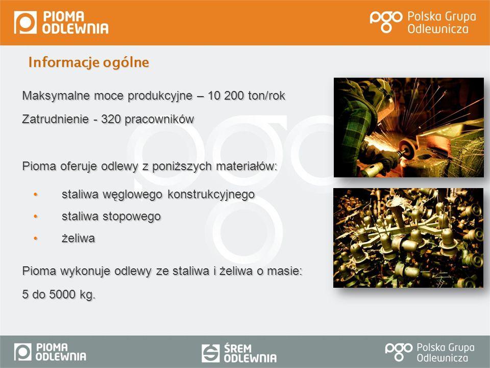 Maksymalne moce produkcyjne – 10 200 ton/rok Zatrudnienie - 320 pracowników Pioma oferuje odlewy z poniższych materiałów: staliwa węglowego konstrukcy