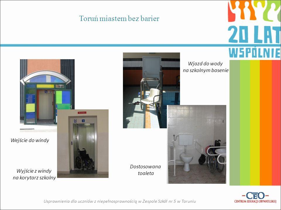 Toruń miastem bez barier Usprawnienia dla uczniów z niepełnosprawnością w Zespole Szkół nr 5 w Toruniu Wejście do windy Wyjście z windy na korytarz szkolny Dostosowana toaleta Wjazd do wody na szkolnym basenie