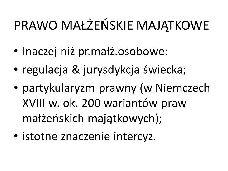 PRAWO MAŁŻEŃSKIE MAJĄTKOWE Inaczej niż pr.małż.osobowe: regulacja & jurysdykcja świecka; partykularyzm prawny (w Niemczech XVIII w. ok. 200 wariantów