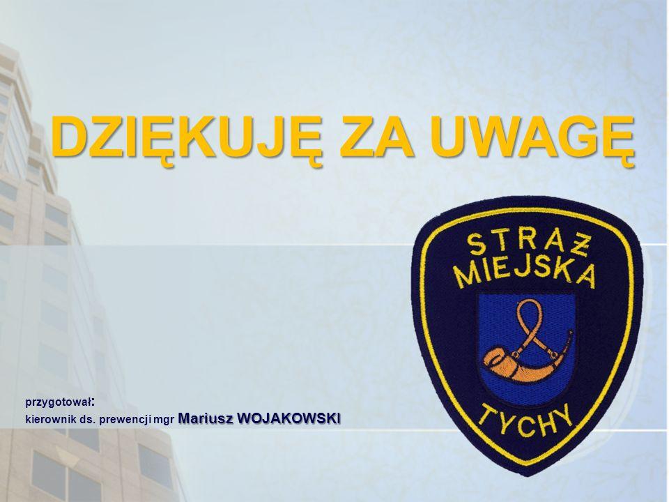 DZIĘKUJĘ ZA UWAGĘ przygotował : Mariusz WOJAKOWSKI kierownik ds. prewencji mgr Mariusz WOJAKOWSKI