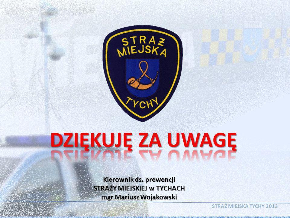 STRAŻ MIEJSKA TYCHY 2013 Kierownik ds. prewencji STRAŻY MIEJSKIEJ w TYCHACH mgr Mariusz Wojakowski