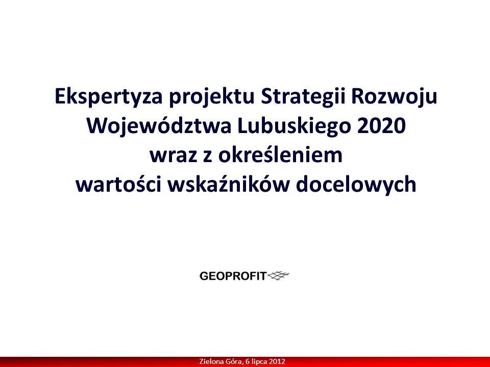 Zielona Góra, 6 lipca 2012 Ekspertyza projektu Strategii Rozwoju Województwa Lubuskiego 2020 wraz z określeniem wartości wskaźników docelowych