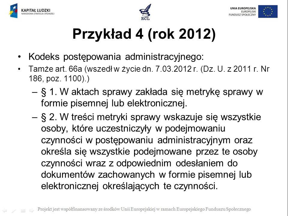 Przykład 4 (rok 2012) Kodeks postępowania administracyjnego: Tamże art. 66a (wszedł w życie dn. 7.03.2012 r. (Dz. U. z 2011 r. Nr 186, poz. 1100).) –§