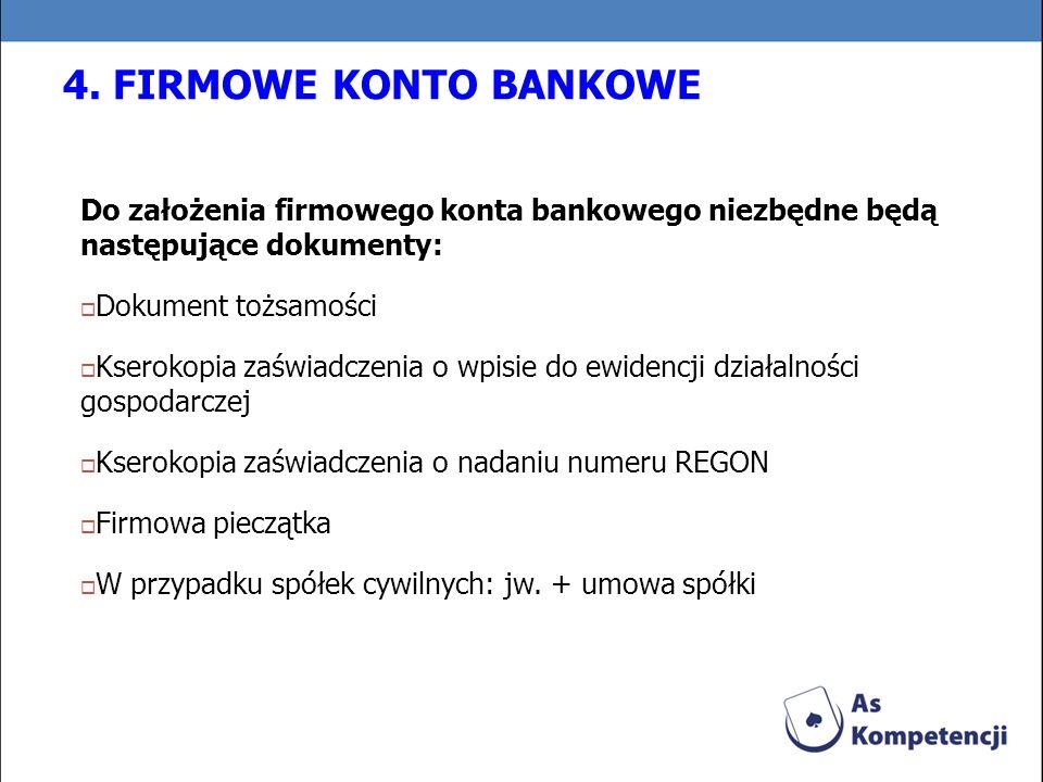 4. FIRMOWE KONTO BANKOWE Do założenia firmowego konta bankowego niezbędne będą następujące dokumenty: Dokument tożsamości Kserokopia zaświadczenia o w