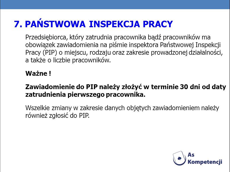 7. PAŃSTWOWA INSPEKCJA PRACY Przedsiębiorca, który zatrudnia pracownika bądź pracowników ma obowiązek zawiadomienia na piśmie inspektora Państwowej In