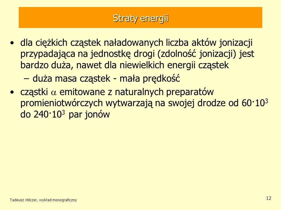 Straty energii dla ciężkich cząstek naładowanych liczba aktów jonizacji przypadająca na jednostkę drogi (zdolność jonizacji) jest bardzo duża, nawet dla niewielkich energii cząstek –duża masa cząstek - mała prędkość cząstki emitowane z naturalnych preparatów promieniotwórczych wytwarzają na swojej drodze od 60·10 3 do 240·10 3 par jonów Tadeusz Hilczer, wykład monograficzny 12