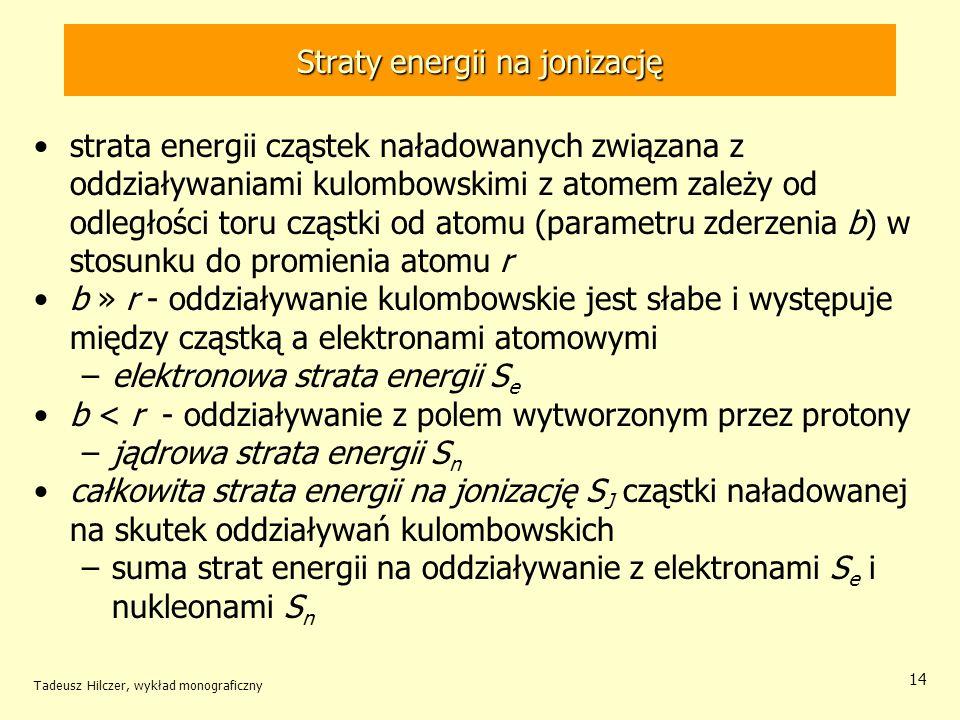 Straty energii na jonizację strata energii cząstek naładowanych związana z oddziaływaniami kulombowskimi z atomem zależy od odległości toru cząstki od atomu (parametru zderzenia b) w stosunku do promienia atomu r b » r - oddziaływanie kulombowskie jest słabe i występuje między cząstką a elektronami atomowymi –elektronowa strata energii S e b < r - oddziaływanie z polem wytworzonym przez protony –jądrowa strata energii S n całkowita strata energii na jonizację S J cząstki naładowanej na skutek oddziaływań kulombowskich –suma strat energii na oddziaływanie z elektronami S e i nukleonami S n Tadeusz Hilczer, wykład monograficzny 14