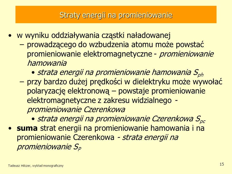 Straty energii na promieniowanie w wyniku oddziaływania cząstki naładowanej –prowadzącego do wzbudzenia atomu może powstać promieniowanie elektromagnetyczne - promieniowanie hamowania strata energii na promieniowanie hamowania S ph –przy bardzo dużej prędkości w dielektryku może wywołać polaryzację elektronową – powstaje promieniowanie elektromagnetyczne z zakresu widzialnego - promieniowanie Czerenkowa strata energii na promieniowanie Czerenkowa S pc suma strat energii na promieniowanie hamowania i na promieniowanie Czerenkowa - strata energii na promieniowanie S P Tadeusz Hilczer, wykład monograficzny 15