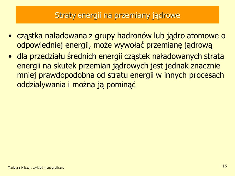 Straty energii na przemiany jądrowe cząstka naładowana z grupy hadronów lub jądro atomowe o odpowiedniej energii, może wywołać przemianę jądrową dla przedziału średnich energii cząstek naładowanych strata energii na skutek przemian jądrowych jest jednak znacznie mniej prawdopodobna od stratu energii w innych procesach oddziaływania i można ją pominąć Tadeusz Hilczer, wykład monograficzny 16