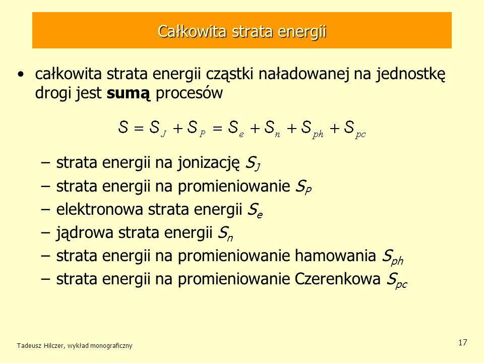 Całkowita strata energii całkowita strata energii cząstki naładowanej na jednostkę drogi jest sumą procesów –strata energii na jonizację S J –strata energii na promieniowanie S P –elektronowa strata energii S e –jądrowa strata energii S n –strata energii na promieniowanie hamowania S ph –strata energii na promieniowanie Czerenkowa S pc Tadeusz Hilczer, wykład monograficzny 17
