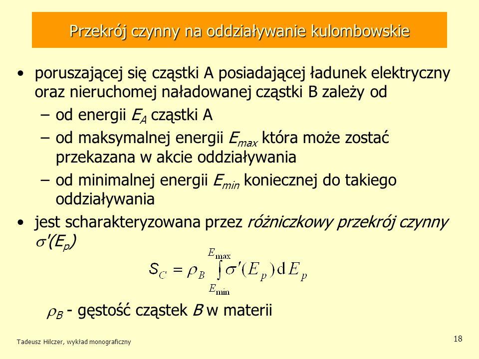 Przekrój czynny na oddziaływanie kulombowskie poruszającej się cząstki A posiadającej ładunek elektryczny oraz nieruchomej naładowanej cząstki B zależy od –od energii E A cząstki A –od maksymalnej energii E max która może zostać przekazana w akcie oddziaływania –od minimalnej energii E min koniecznej do takiego oddziaływania jest scharakteryzowana przez różniczkowy przekrój czynny (E p ) B - gęstość cząstek B w materii Tadeusz Hilczer, wykład monograficzny 18