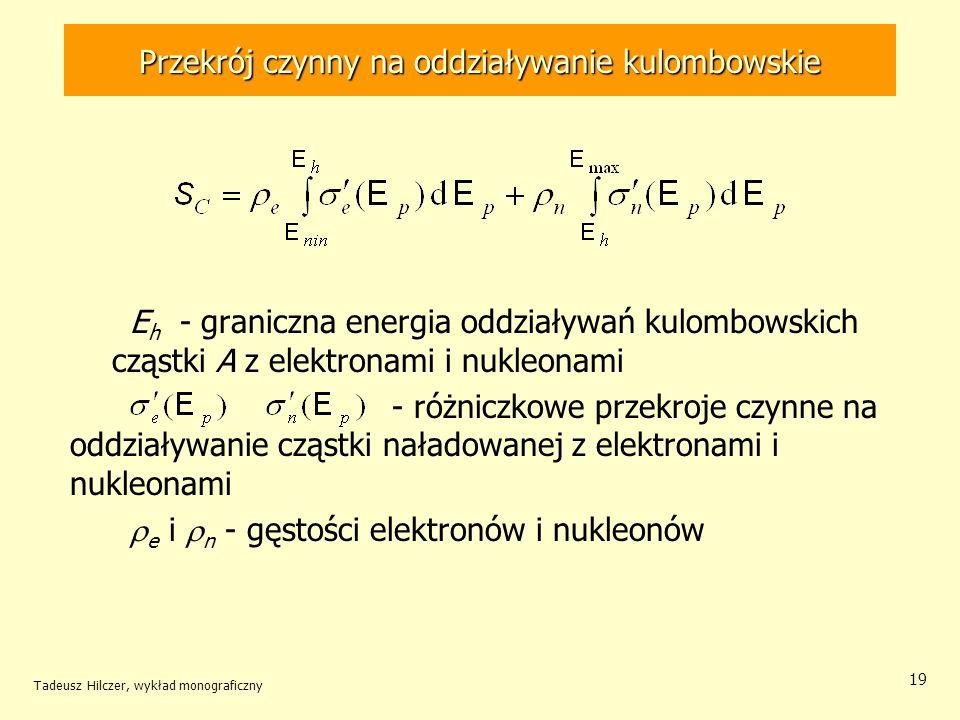 Przekrój czynny na oddziaływanie kulombowskie E h - graniczna energia oddziaływań kulombowskich cząstki A z elektronami i nukleonami - różniczkowe przekroje czynne na oddziaływanie cząstki naładowanej z elektronami i nukleonami e i n - gęstości elektronów i nukleonów Tadeusz Hilczer, wykład monograficzny 19