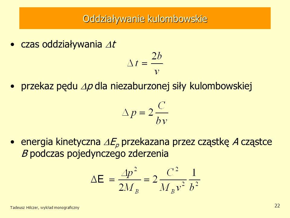 Oddziaływanie kulombowskie czas oddziaływania t przekaz pędu p dla niezaburzonej siły kulombowskiej energia kinetyczna E p przekazana przez cząstkę A cząstce B podczas pojedynczego zderzenia Tadeusz Hilczer, wykład monograficzny 22