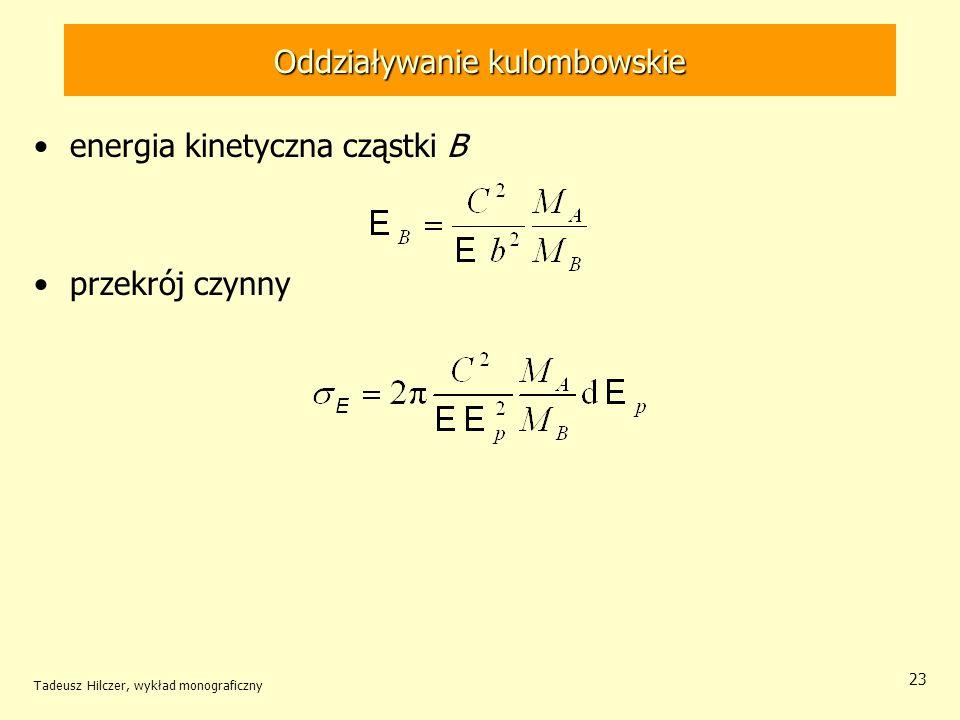 Oddziaływanie kulombowskie energia kinetyczna cząstki B przekrój czynny Tadeusz Hilczer, wykład monograficzny 23