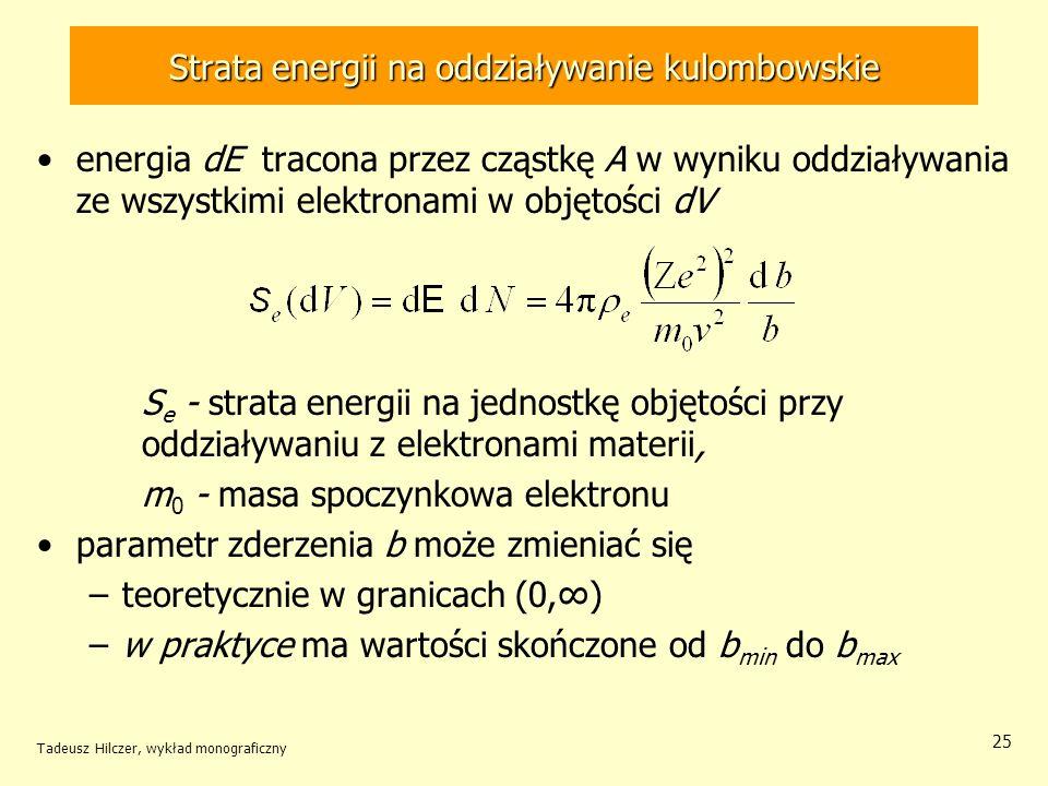 Strata energii na oddziaływanie kulombowskie energia dE tracona przez cząstkę A w wyniku oddziaływania ze wszystkimi elektronami w objętości dV S e - strata energii na jednostkę objętości przy oddziaływaniu z elektronami materii, m 0 - masa spoczynkowa elektronu parametr zderzenia b może zmieniać się –teoretycznie w granicach (0,) –w praktyce ma wartości skończone od b min do b max Tadeusz Hilczer, wykład monograficzny 25