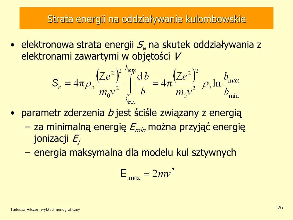 Strata energii na oddziaływanie kulombowskie elektronowa strata energii S e na skutek oddziaływania z elektronami zawartymi w objętości V parametr zderzenia b jest ściśle związany z energią –za minimalną energię E min można przyjąć energię jonizacji E j –energia maksymalna dla modelu kul sztywnych Tadeusz Hilczer, wykład monograficzny 26
