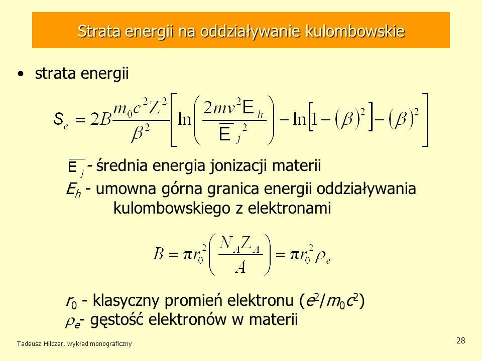 Strata energii na oddziaływanie kulombowskie strata energii - średnia energia jonizacji materii E h - umowna górna granica energii oddziaływania kulombowskiego z elektronami r 0 - klasyczny promień elektronu (e 2 /m 0 c 2 ) e - gęstość elektronów w materii Tadeusz Hilczer, wykład monograficzny 28