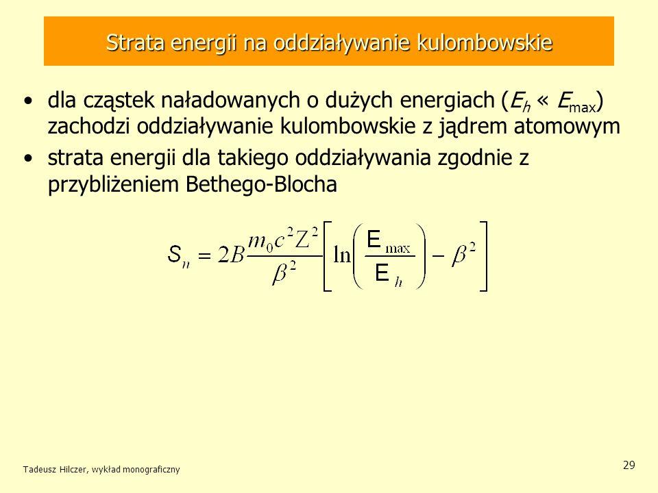 Strata energii na oddziaływanie kulombowskie dla cząstek naładowanych o dużych energiach (E h « E max ) zachodzi oddziaływanie kulombowskie z jądrem atomowym strata energii dla takiego oddziaływania zgodnie z przybliżeniem Bethego-Blocha Tadeusz Hilczer, wykład monograficzny 29