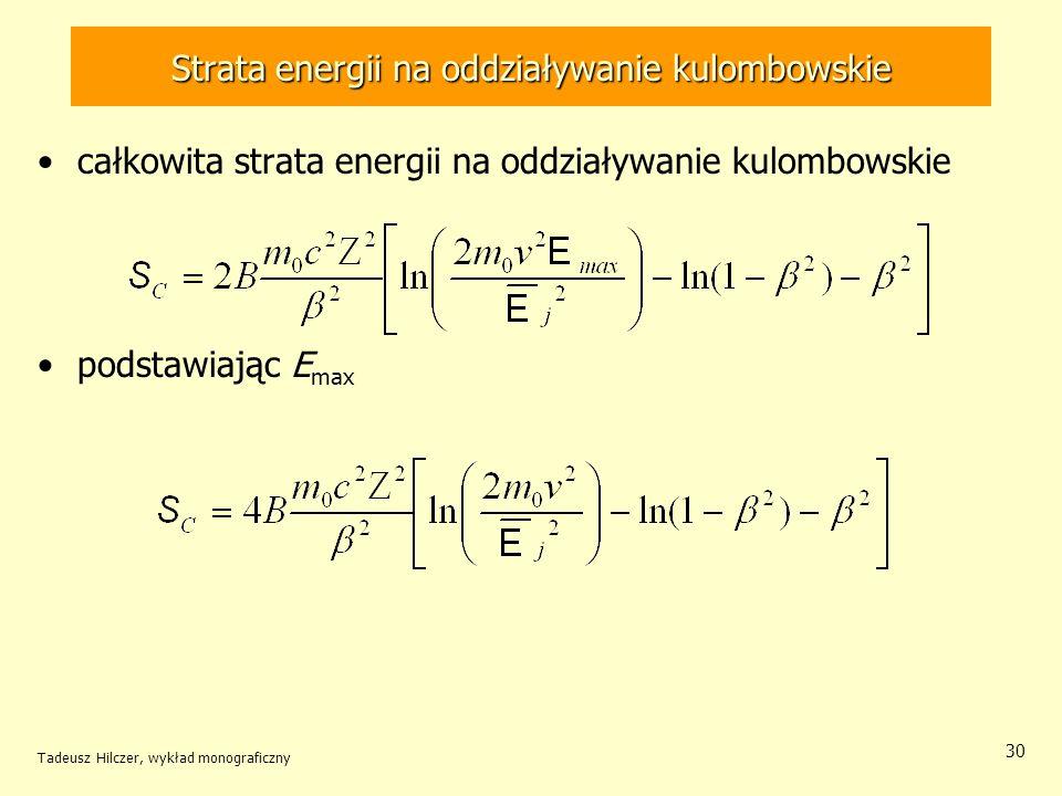 Strata energii na oddziaływanie kulombowskie całkowita strata energii na oddziaływanie kulombowskie podstawiając E max Tadeusz Hilczer, wykład monograficzny 30