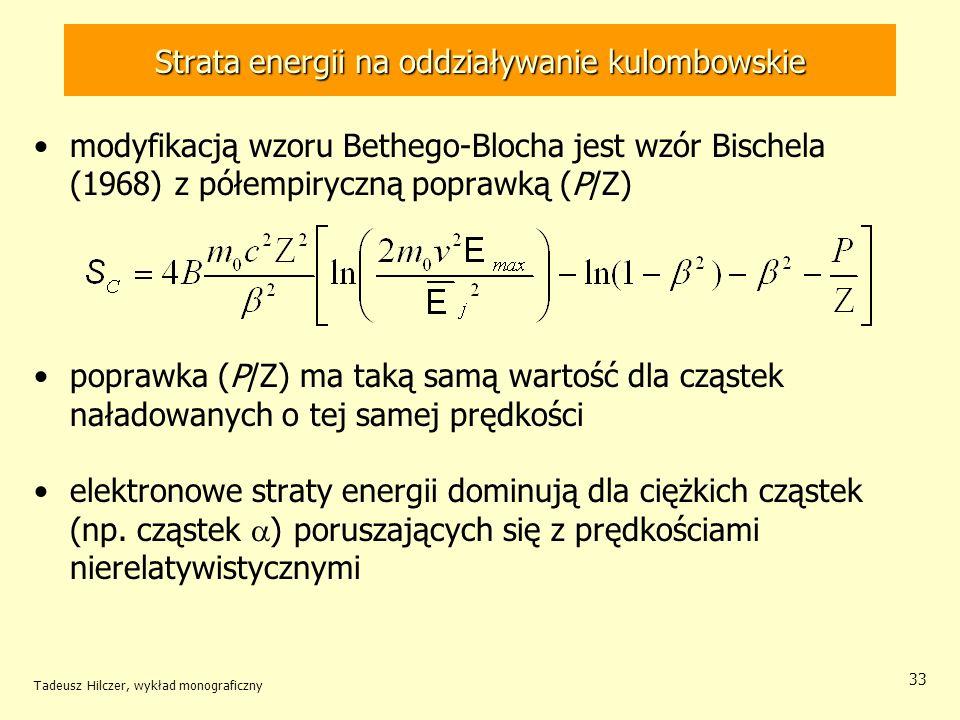 Strata energii na oddziaływanie kulombowskie modyfikacją wzoru Bethego-Blocha jest wzór Bischela (1968) z półempiryczną poprawką (P/Z) poprawka (P/Z) ma taką samą wartość dla cząstek naładowanych o tej samej prędkości elektronowe straty energii dominują dla ciężkich cząstek (np.
