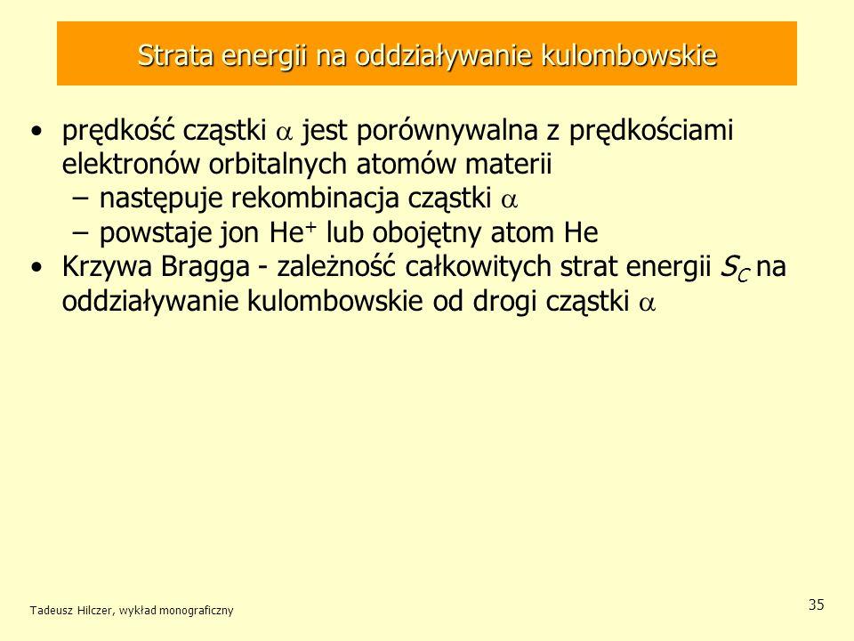 Strata energii na oddziaływanie kulombowskie prędkość cząstki jest porównywalna z prędkościami elektronów orbitalnych atomów materii –następuje rekombinacja cząstki –powstaje jon He + lub obojętny atom He Krzywa Bragga - zależność całkowitych strat energii S C na oddziaływanie kulombowskie od drogi cząstki Tadeusz Hilczer, wykład monograficzny 35