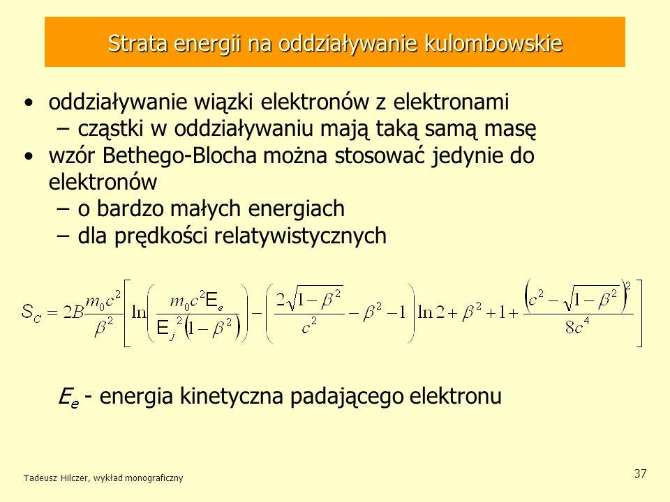 Strata energii na oddziaływanie kulombowskie oddziaływanie wiązki elektronów z elektronami –cząstki w oddziaływaniu mają taką samą masę wzór Bethego-Blocha można stosować jedynie do elektronów –o bardzo małych energiach –dla prędkości relatywistycznych E e - energia kinetyczna padającego elektronu Tadeusz Hilczer, wykład monograficzny 37