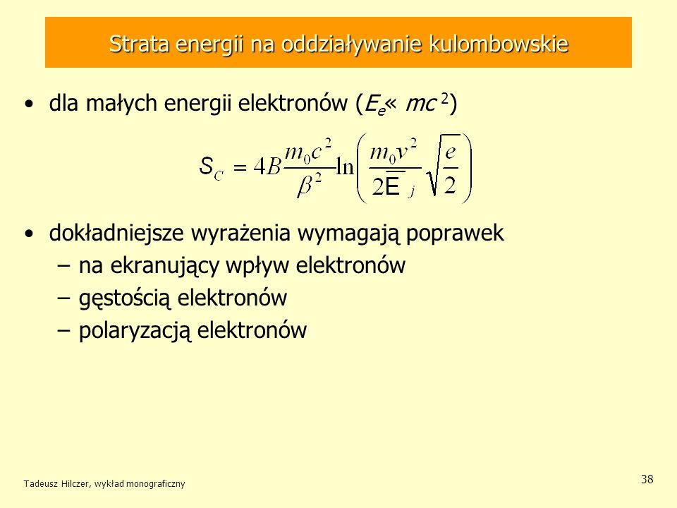 Strata energii na oddziaływanie kulombowskie dla małych energii elektronów (E e « mc 2 ) dokładniejsze wyrażenia wymagają poprawek –na ekranujący wpływ elektronów –gęstością elektronów –polaryzacją elektronów Tadeusz Hilczer, wykład monograficzny 38