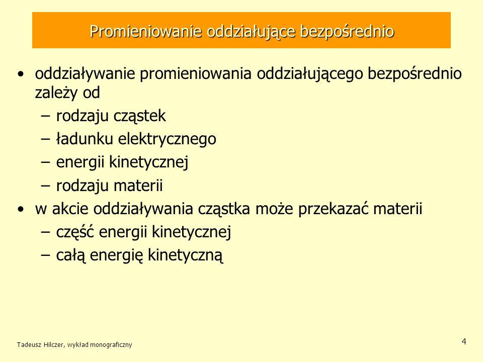 Tadeusz Hilczer, wykład monograficzny 4 Promieniowanie oddziałujące bezpośrednio oddziaływanie promieniowania oddziałującego bezpośrednio zależy od –rodzaju cząstek –ładunku elektrycznego –energii kinetycznej –rodzaju materii w akcie oddziaływania cząstka może przekazać materii –część energii kinetycznej –całą energię kinetyczną