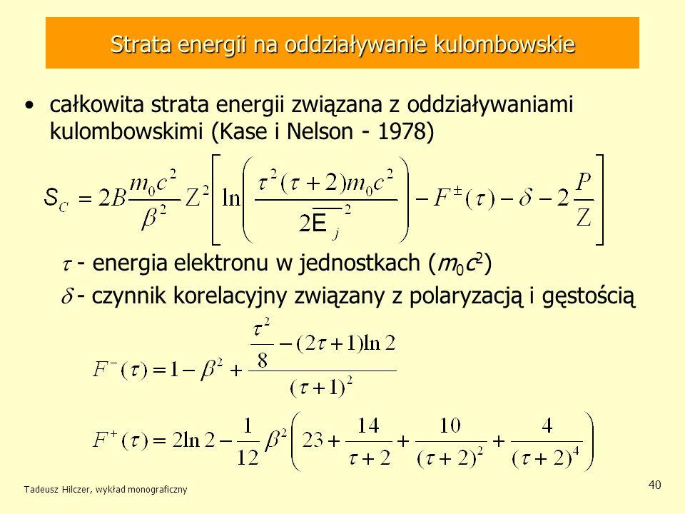 Strata energii na oddziaływanie kulombowskie całkowita strata energii związana z oddziaływaniami kulombowskimi (Kase i Nelson - 1978) - energia elektronu w jednostkach (m 0 c 2 ) - czynnik korelacyjny związany z polaryzacją i gęstością Tadeusz Hilczer, wykład monograficzny 40