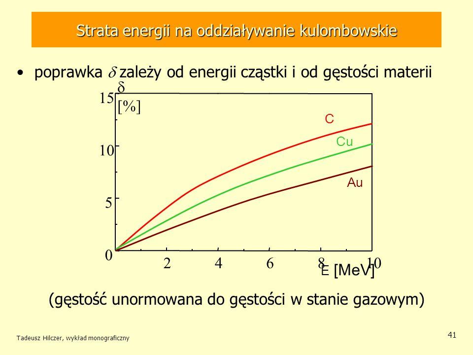 41 246810 0 5 15 [%] E [MeV] Au Cu C poprawka zależy od energii cząstki i od gęstości materii (gęstość unormowana do gęstości w stanie gazowym) Strata energii na oddziaływanie kulombowskie Tadeusz Hilczer, wykład monograficzny