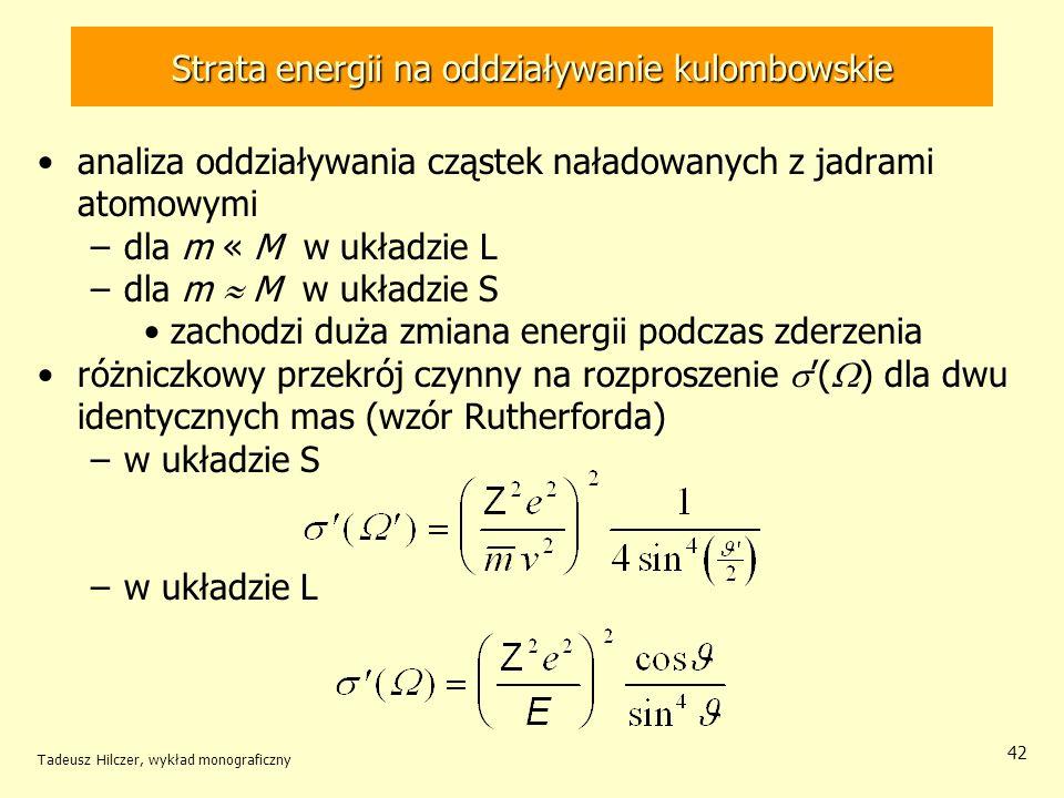 Strata energii na oddziaływanie kulombowskie analiza oddziaływania cząstek naładowanych z jadrami atomowymi –dla m « M w układzie L –dla m M w układzie S zachodzi duża zmiana energii podczas zderzenia różniczkowy przekrój czynny na rozproszenie ( ) dla dwu identycznych mas (wzór Rutherforda) –w układzie S –w układzie L Tadeusz Hilczer, wykład monograficzny 42
