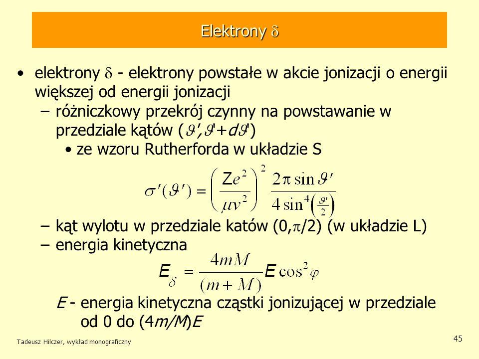 Elektrony Elektrony elektrony - elektrony powstałe w akcie jonizacji o energii większej od energii jonizacji –różniczkowy przekrój czynny na powstawanie w przedziale kątów ( , +d ) ze wzoru Rutherforda w układzie S –kąt wylotu w przedziale katów (0, /2) (w układzie L) –energia kinetyczna E - energia kinetyczna cząstki jonizującej w przedziale od 0 do (4m/M)E Tadeusz Hilczer, wykład monograficzny 45