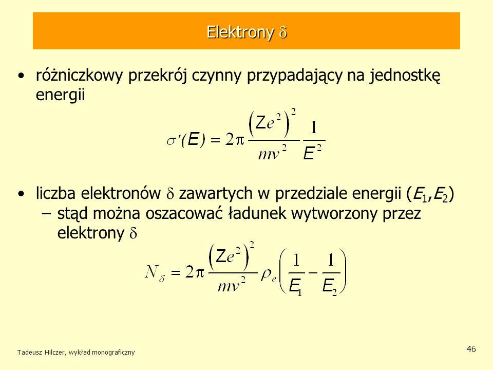 Elektrony Elektrony różniczkowy przekrój czynny przypadający na jednostkę energii liczba elektronów zawartych w przedziale energii (E 1,E 2 ) –stąd można oszacować ładunek wytworzony przez elektrony Tadeusz Hilczer, wykład monograficzny 46