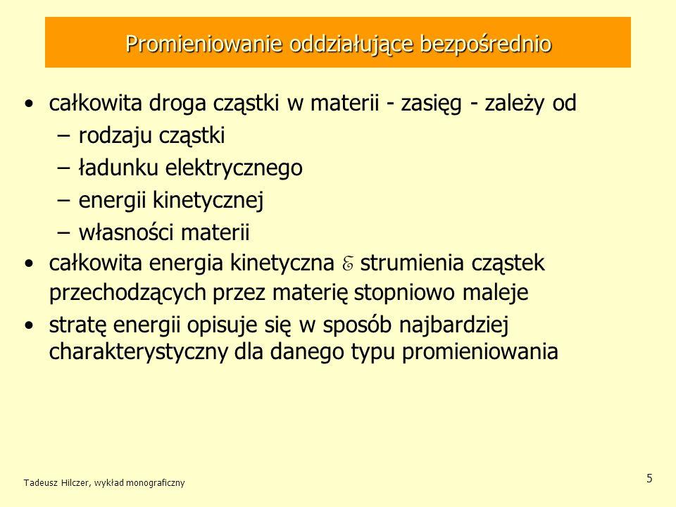 Tadeusz Hilczer, wykład monograficzny 5 Promieniowanie oddziałujące bezpośrednio całkowita droga cząstki w materii - zasięg - zależy od –rodzaju cząst