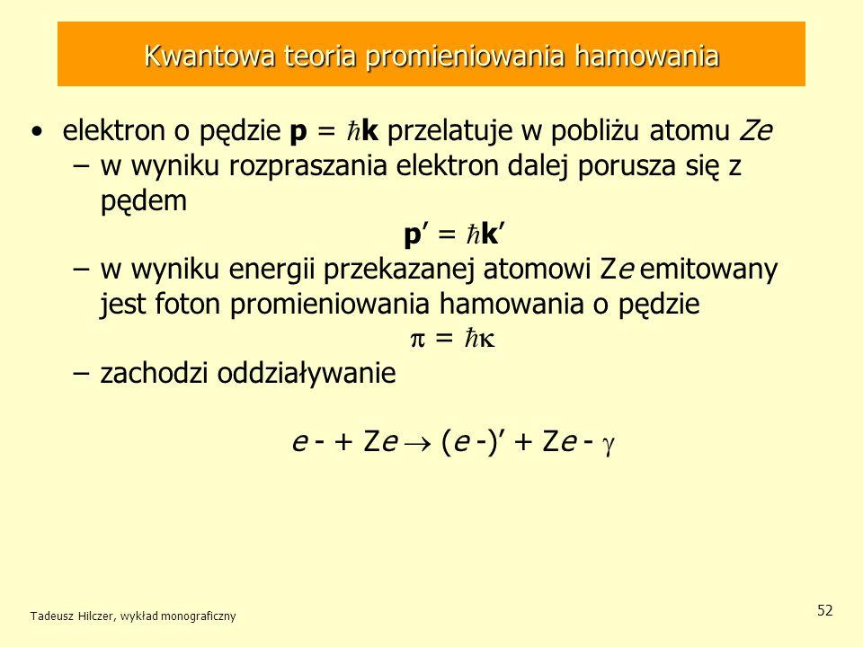 Kwantowa teoria promieniowania hamowania elektron o pędzie p = k przelatuje w pobliżu atomu Ze –w wyniku rozpraszania elektron dalej porusza się z pędem p = k –w wyniku energii przekazanej atomowi Ze emitowany jest foton promieniowania hamowania o pędzie = –zachodzi oddziaływanie e - + Ze (e -) + Ze - Tadeusz Hilczer, wykład monograficzny 52