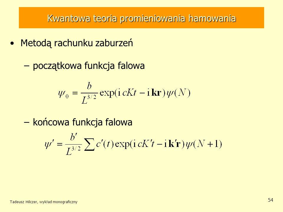 Kwantowa teoria promieniowania hamowania Metodą rachunku zaburzeń –początkowa funkcja falowa –końcowa funkcja falowa Tadeusz Hilczer, wykład monografi