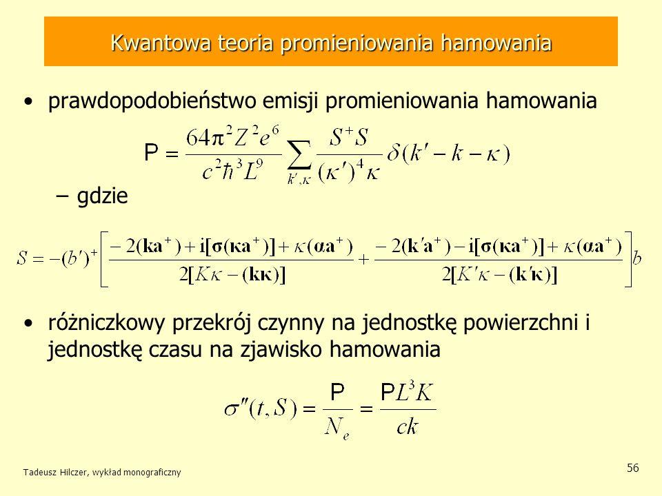 Kwantowa teoria promieniowania hamowania prawdopodobieństwo emisji promieniowania hamowania –gdzie różniczkowy przekrój czynny na jednostkę powierzchni i jednostkę czasu na zjawisko hamowania Tadeusz Hilczer, wykład monograficzny 56