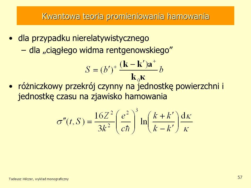 Kwantowa teoria promieniowania hamowania dla przypadku nierelatywistycznego –dla ciągłego widma rentgenowskiego różniczkowy przekrój czynny na jednostkę powierzchni i jednostkę czasu na zjawisko hamowania Tadeusz Hilczer, wykład monograficzny 57