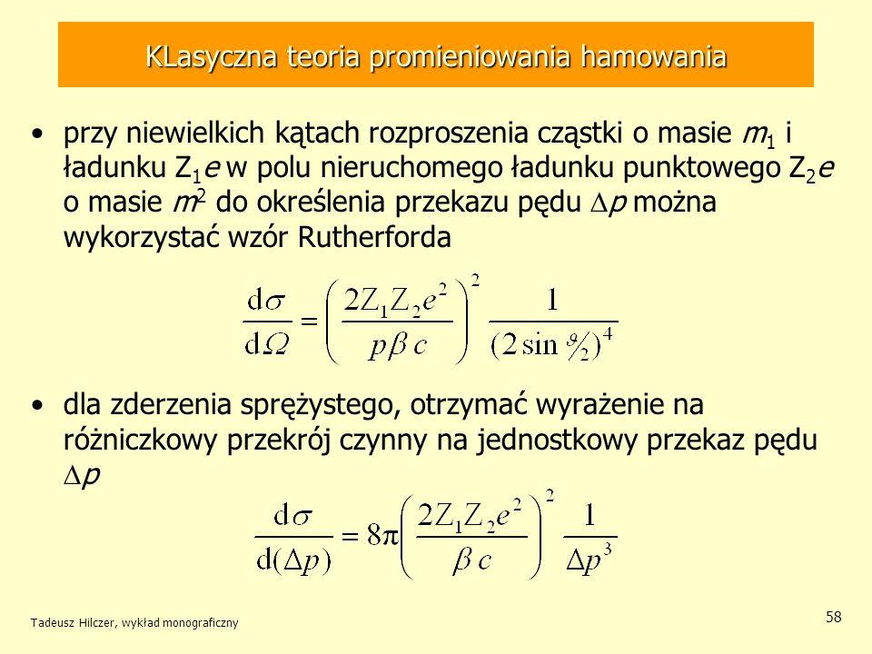 KLasyczna teoria promieniowania hamowania przy niewielkich kątach rozproszenia cząstki o masie m 1 i ładunku Z 1 e w polu nieruchomego ładunku punktowego Z 2 e o masie m 2 do określenia przekazu pędu p można wykorzystać wzór Rutherforda dla zderzenia sprężystego, otrzymać wyrażenie na różniczkowy przekrój czynny na jednostkowy przekaz pędu p Tadeusz Hilczer, wykład monograficzny 58