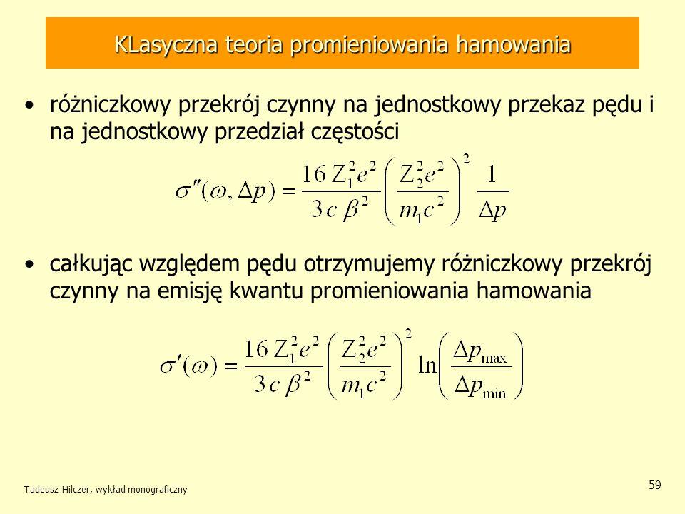 KLasyczna teoria promieniowania hamowania różniczkowy przekrój czynny na jednostkowy przekaz pędu i na jednostkowy przedział częstości całkując względem pędu otrzymujemy różniczkowy przekrój czynny na emisję kwantu promieniowania hamowania Tadeusz Hilczer, wykład monograficzny 59