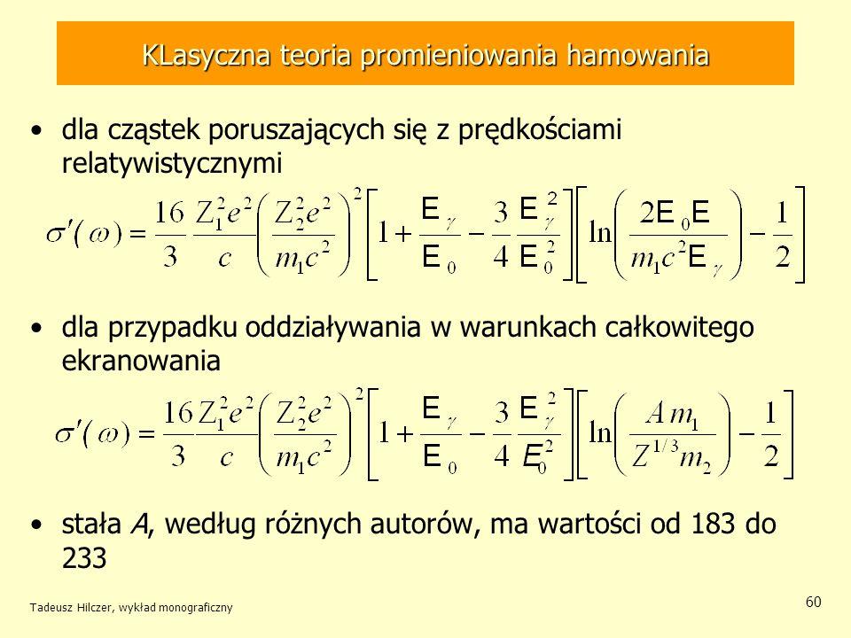 KLasyczna teoria promieniowania hamowania dla cząstek poruszających się z prędkościami relatywistycznymi dla przypadku oddziaływania w warunkach całkowitego ekranowania stała A, według różnych autorów, ma wartości od 183 do 233 Tadeusz Hilczer, wykład monograficzny 60