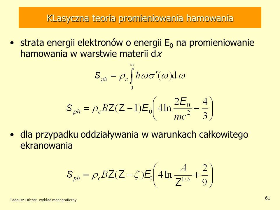 KLasyczna teoria promieniowania hamowania strata energii elektronów o energii E 0 na promieniowanie hamowania w warstwie materii dx dla przypadku oddziaływania w warunkach całkowitego ekranowania Tadeusz Hilczer, wykład monograficzny 61