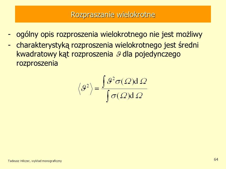 Rozpraszanie wielokrotne -ogólny opis rozproszenia wielokrotnego nie jest możliwy -charakterystyką rozproszenia wielokrotnego jest średni kwadratowy kąt rozproszenia dla pojedynczego rozproszenia Tadeusz Hilczer, wykład monograficzny 64