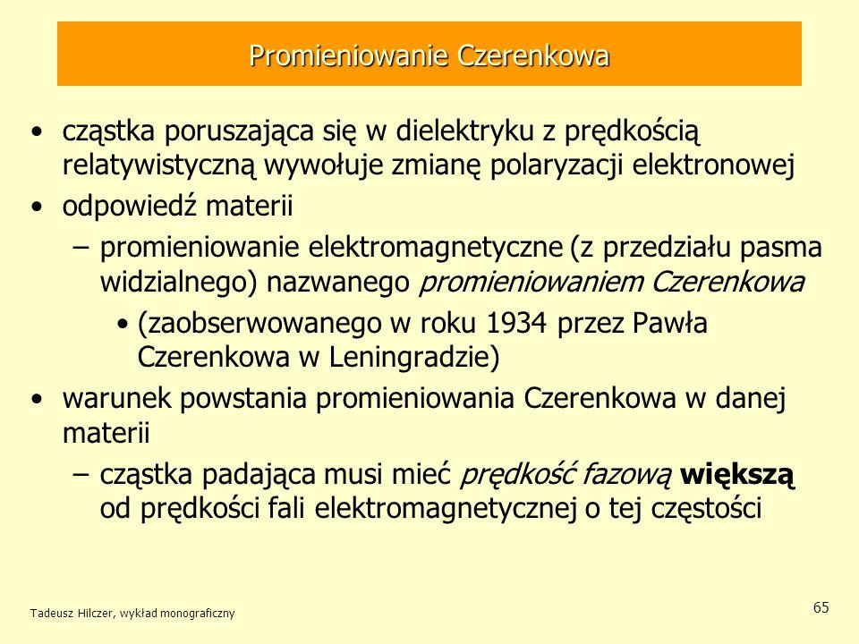 Promieniowanie Czerenkowa cząstka poruszająca się w dielektryku z prędkością relatywistyczną wywołuje zmianę polaryzacji elektronowej odpowiedź materii –promieniowanie elektromagnetyczne (z przedziału pasma widzialnego) nazwanego promieniowaniem Czerenkowa (zaobserwowanego w roku 1934 przez Pawła Czerenkowa w Leningradzie) warunek powstania promieniowania Czerenkowa w danej materii –cząstka padająca musi mieć prędkość fazową większą od prędkości fali elektromagnetycznej o tej częstości Tadeusz Hilczer, wykład monograficzny 65