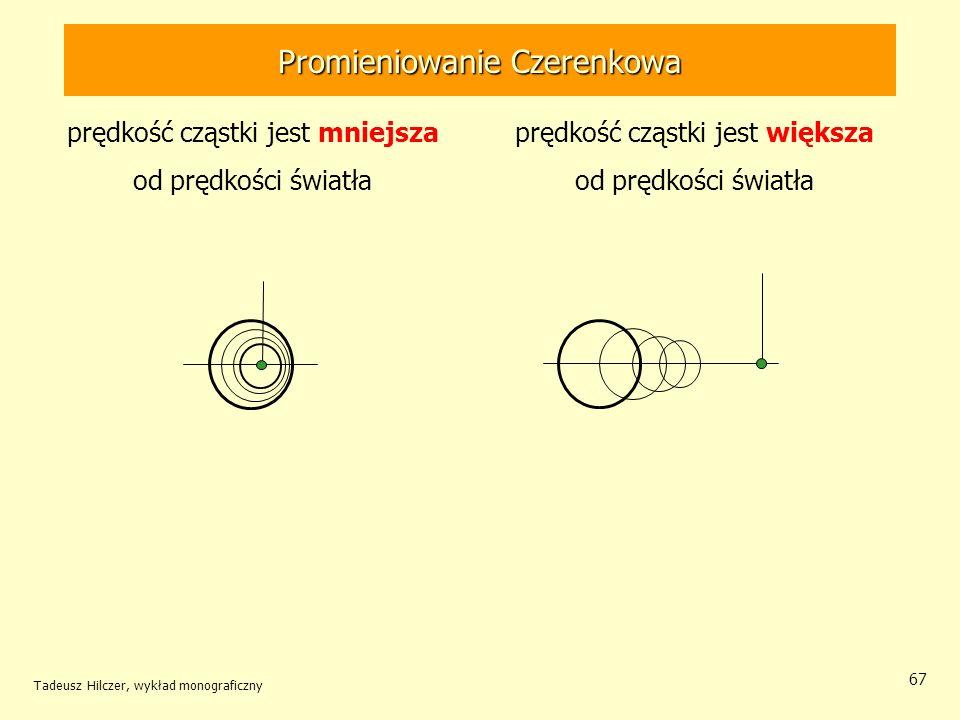 67 prędkość cząstki jest mniejsza od prędkości światła prędkość cząstki jest większa od prędkości światła Promieniowanie Czerenkowa Tadeusz Hilczer, w