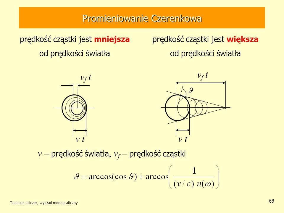 68 v f t v t v f t v – prędkość światła, v f – prędkość cząstki Promieniowanie Czerenkowa prędkość cząstki jest mniejsza od prędkości światła prędkość cząstki jest większa od prędkości światła Tadeusz Hilczer, wykład monograficzny