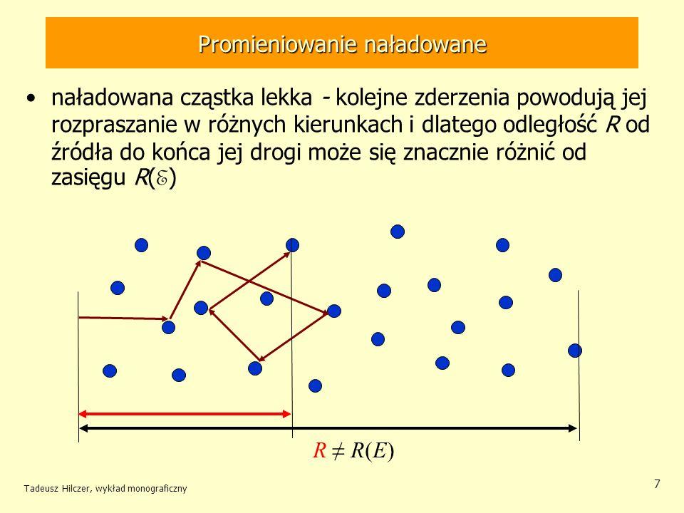 7 R R(E) naładowana cząstka lekka - kolejne zderzenia powodują jej rozpraszanie w różnych kierunkach i dlatego odległość R od źródła do końca jej drogi może się znacznie różnić od zasięgu R( E ) Promieniowanie naładowane Tadeusz Hilczer, wykład monograficzny